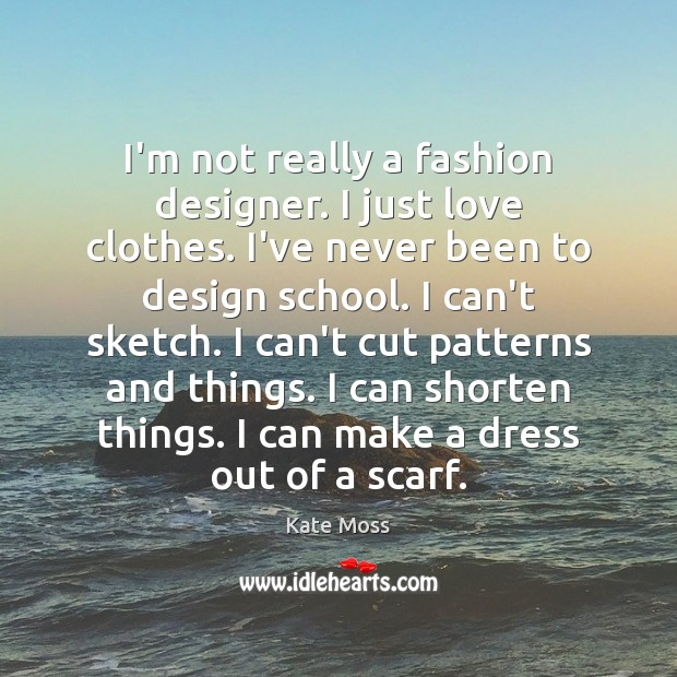 I'm not really a fashion designer. I just love clothes. I've never Kate Moss Picture Quote