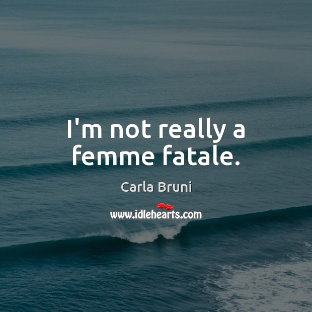 I'm not really a femme fatale. Carla Bruni Picture Quote