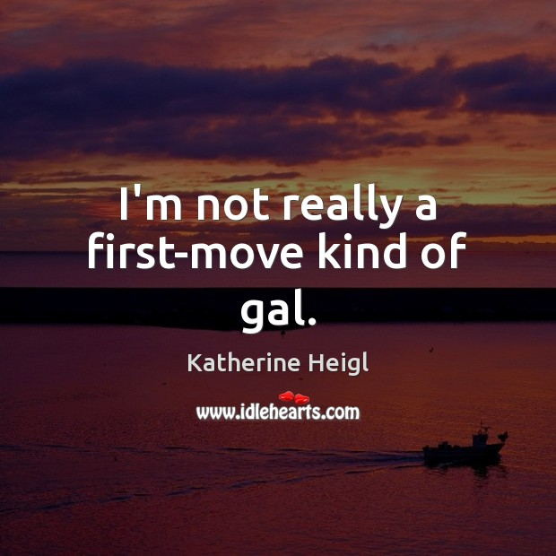 I'm not really a first-move kind of gal. Katherine Heigl Picture Quote