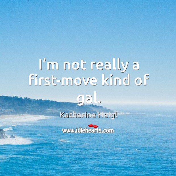I'm not really a first-move kind of gal. Image