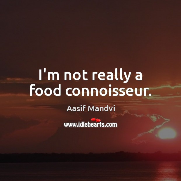 I'm not really a food connoisseur. Image
