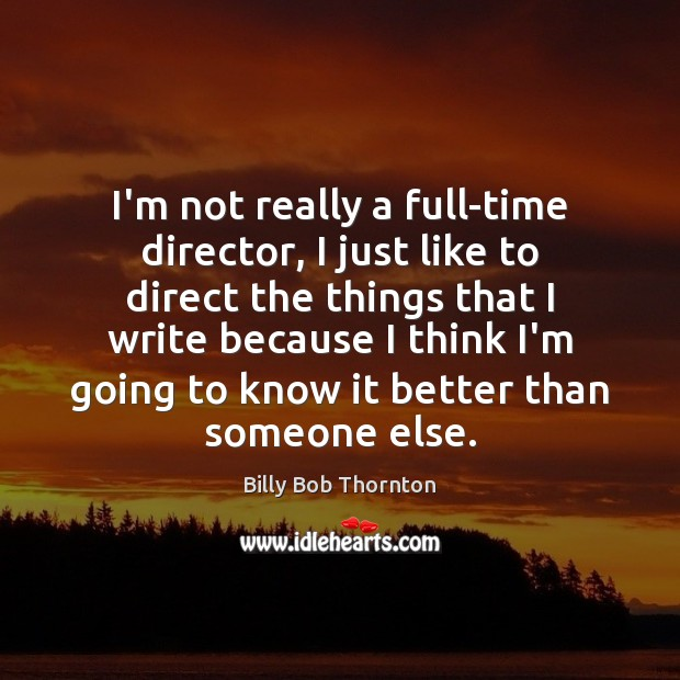 I'm not really a full-time director, I just like to direct the Billy Bob Thornton Picture Quote