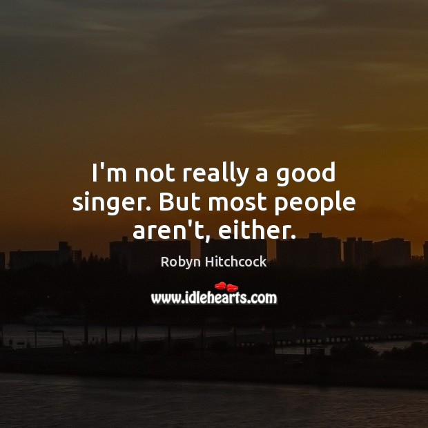 Image, I'm not really a good singer. But most people aren't, either.