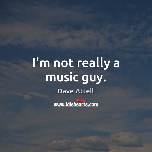 I'm not really a music guy. Dave Attell Picture Quote