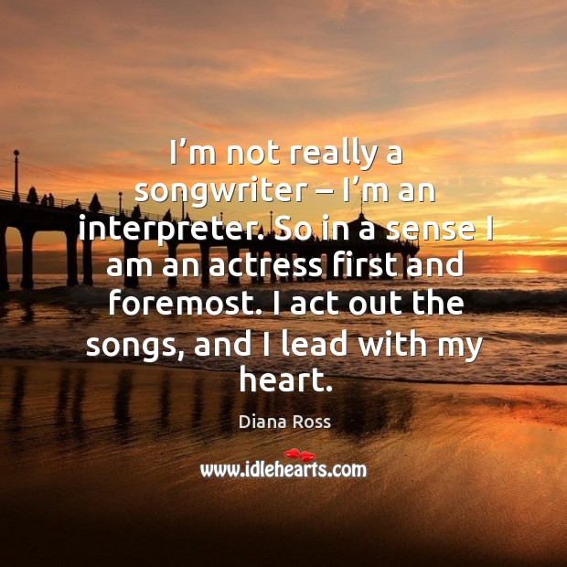 I'm not really a songwriter – I'm an interpreter. So in a sense I am an actress first and foremost. Diana Ross Picture Quote