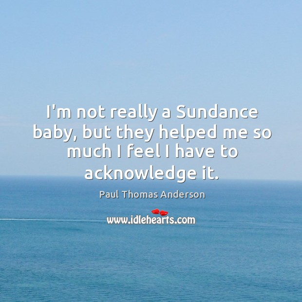 I'm not really a Sundance baby, but they helped me so much Paul Thomas Anderson Picture Quote