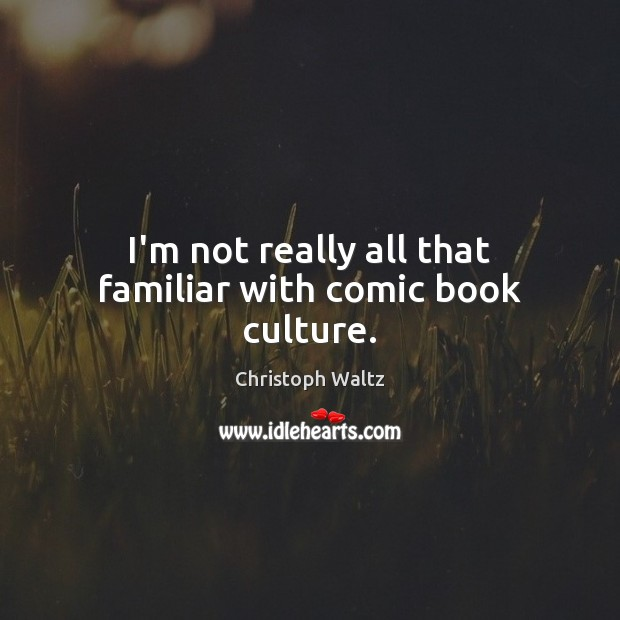 I'm not really all that familiar with comic book culture. Christoph Waltz Picture Quote