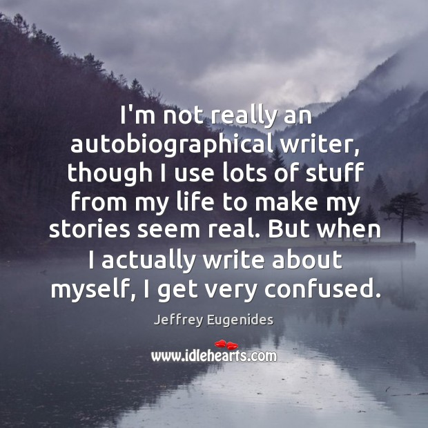 I'm not really an autobiographical writer, though I use lots of stuff Image