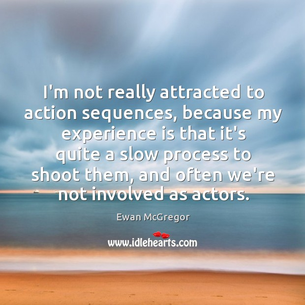 I'm not really attracted to action sequences, because my experience is that Image