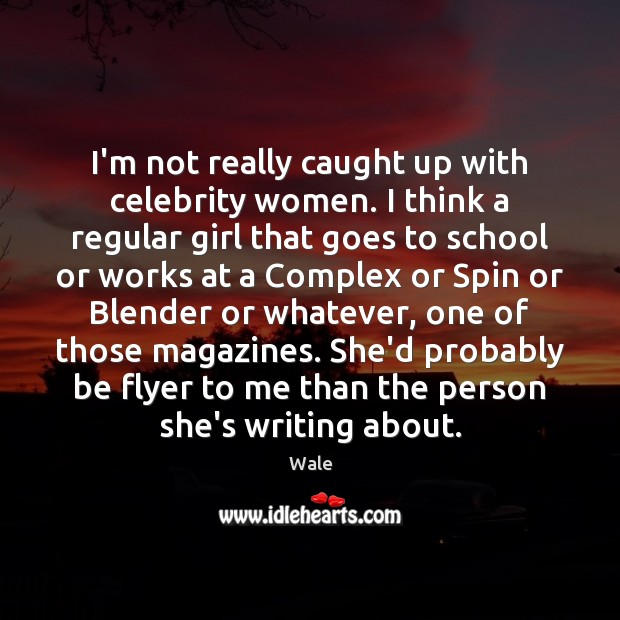 I'm not really caught up with celebrity women. I think a regular Image