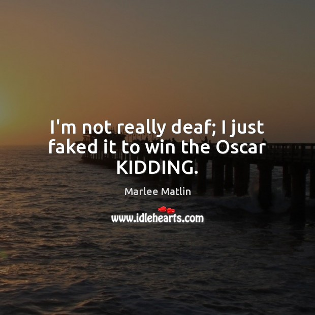 I'm not really deaf; I just faked it to win the Oscar KIDDING. Marlee Matlin Picture Quote