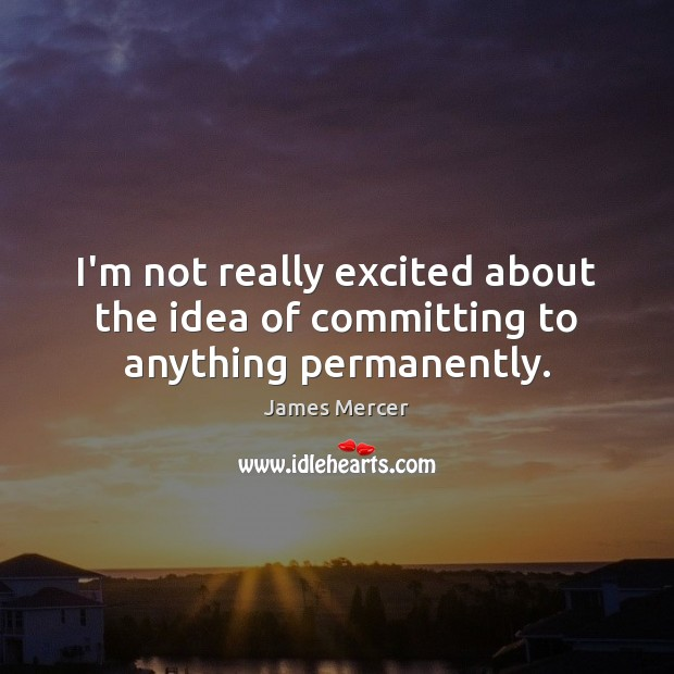 I'm not really excited about the idea of committing to anything permanently. James Mercer Picture Quote