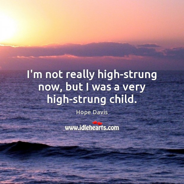 I'm not really high-strung now, but I was a very high-strung child. Hope Davis Picture Quote