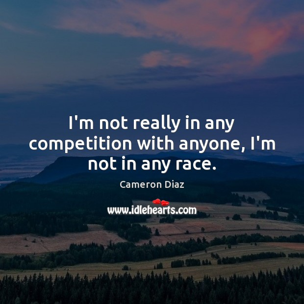 I'm not really in any competition with anyone, I'm not in any race. Image