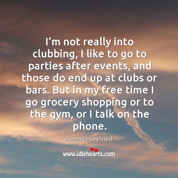 I'm not really into clubbing, I like to go to parties after events, and those do end up at clubs or bars. Image