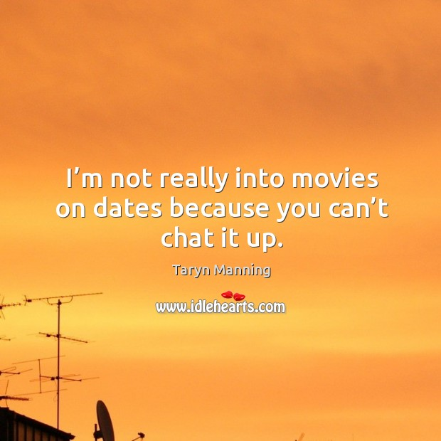 I'm not really into movies on dates because you can't chat it up. Taryn Manning Picture Quote