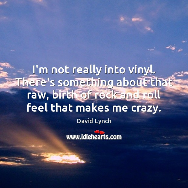 Image, I'm not really into vinyl. There's something about that raw, birth of