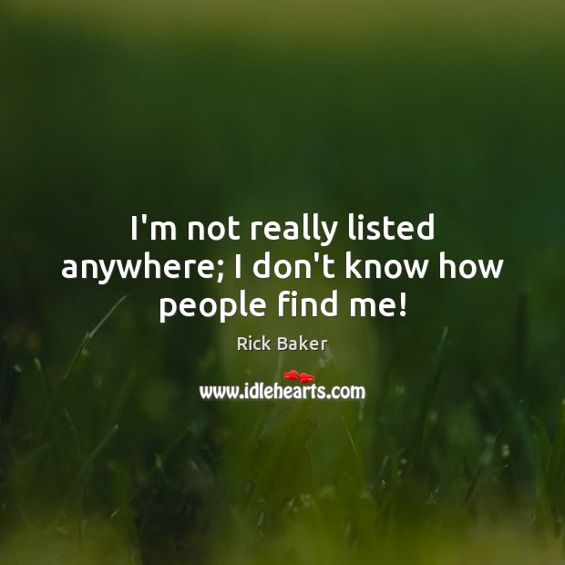 I'm not really listed anywhere; I don't know how people find me! Image