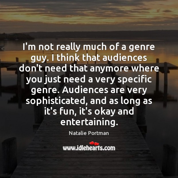 I'm not really much of a genre guy. I think that audiences Natalie Portman Picture Quote