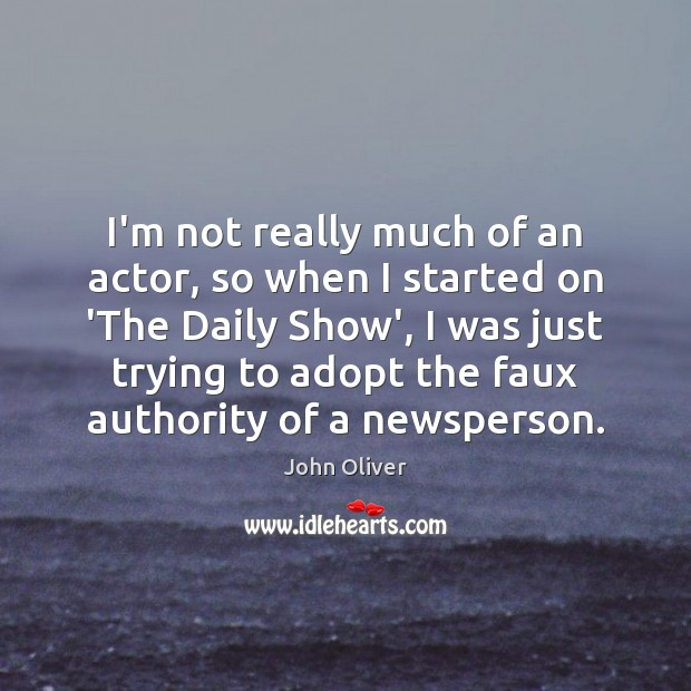 I'm not really much of an actor, so when I started on John Oliver Picture Quote