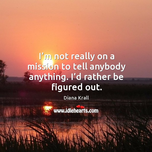 I'm not really on a mission to tell anybody anything. I'd rather be figured out. Image
