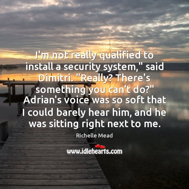 "Image, I'm not really qualified to install a security system,"" said Dimitri. ""Really?"