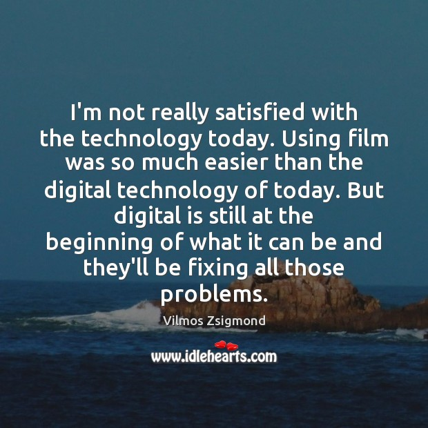I'm not really satisfied with the technology today. Using film was so Vilmos Zsigmond Picture Quote