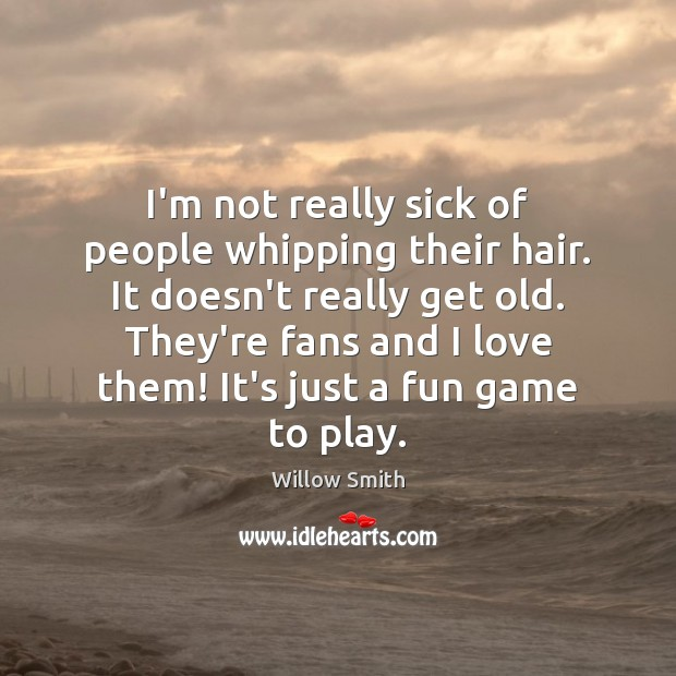 I'm not really sick of people whipping their hair. It doesn't really Willow Smith Picture Quote