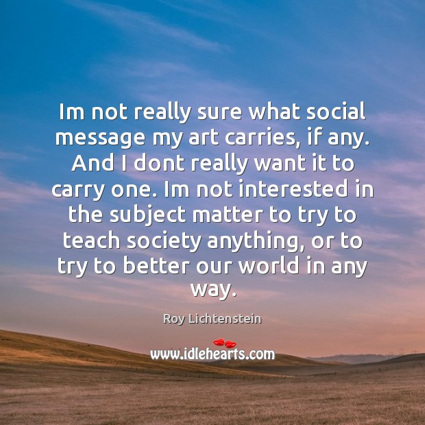 Im not really sure what social message my art carries, if any. Roy Lichtenstein Picture Quote