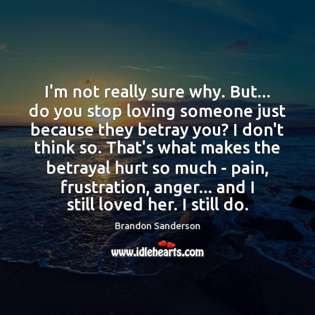 I'm not really sure why. But… do you stop loving someone just Brandon Sanderson Picture Quote