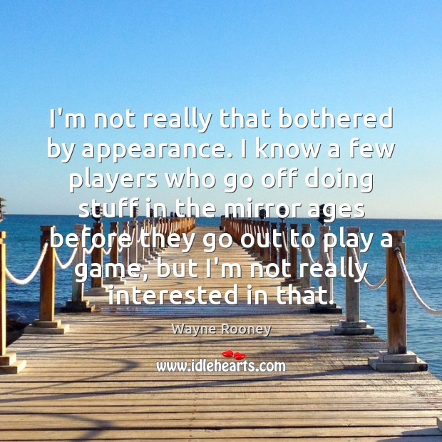 I'm not really that bothered by appearance. I know a few players Wayne Rooney Picture Quote