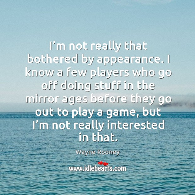 I'm not really that bothered by appearance. I know a few players who go off doing stuff in the mirror Wayne Rooney Picture Quote