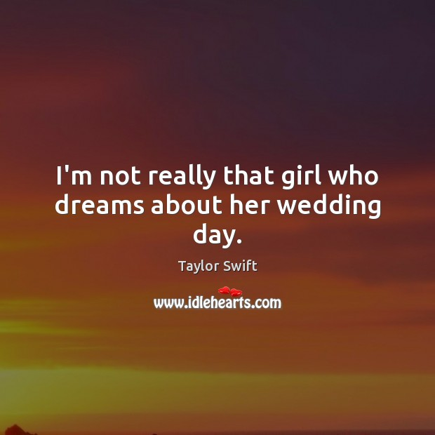 I'm not really that girl who dreams about her wedding day. Image