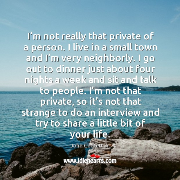 I'm not really that private of a person. I live in a small town and I'm very neighborly. Image