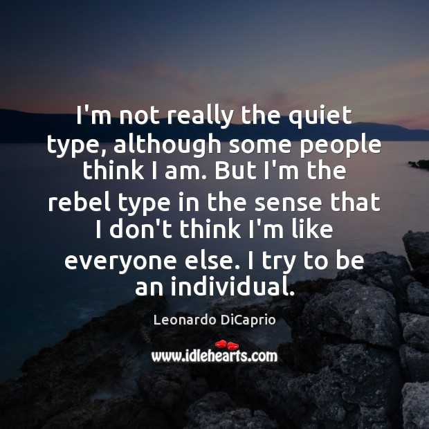 I'm not really the quiet type, although some people think I am. Leonardo DiCaprio Picture Quote