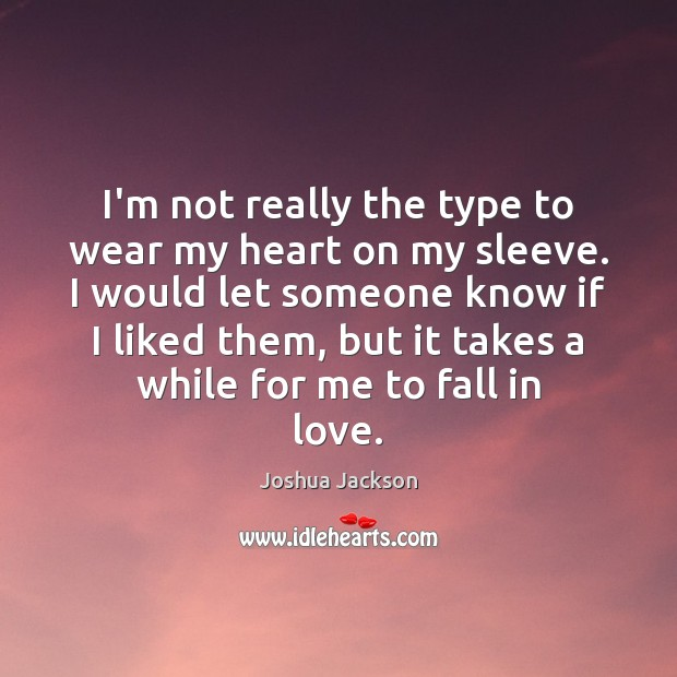 I'm not really the type to wear my heart on my sleeve. Joshua Jackson Picture Quote