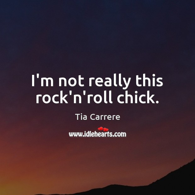 Image, I'm not really this rock'n'roll chick.