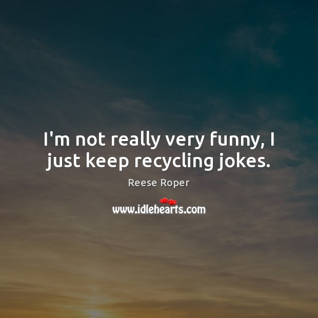 Image, I'm not really very funny, I just keep recycling jokes.