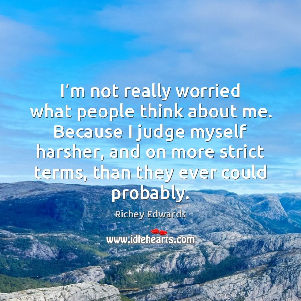 I'm not really worried what people think about me. Because I Richey Edwards Picture Quote