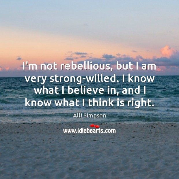 Image, I'm not rebellious, but I am very strong-willed. I know what I