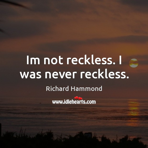 Im not reckless. I was never reckless. Richard Hammond Picture Quote