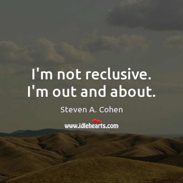 I'm not reclusive. I'm out and about. Steven A. Cohen Picture Quote