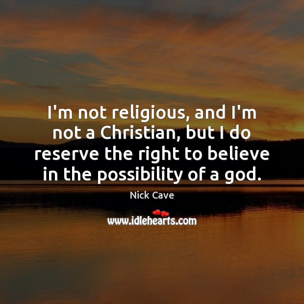 I'm not religious, and I'm not a Christian, but I do reserve Nick Cave Picture Quote