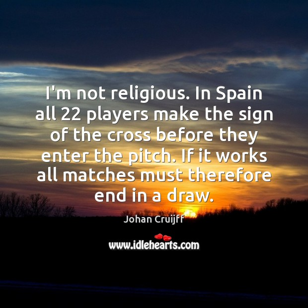 I'm not religious. In Spain all 22 players make the sign of the Johan Cruijff Picture Quote
