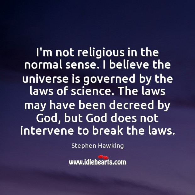 I'm not religious in the normal sense. I believe the universe is Stephen Hawking Picture Quote