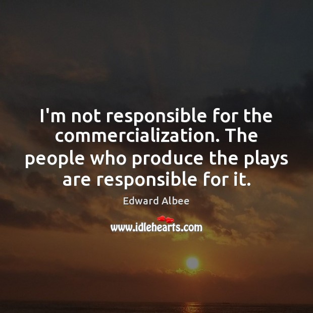 I'm not responsible for the commercialization. The people who produce the plays Edward Albee Picture Quote