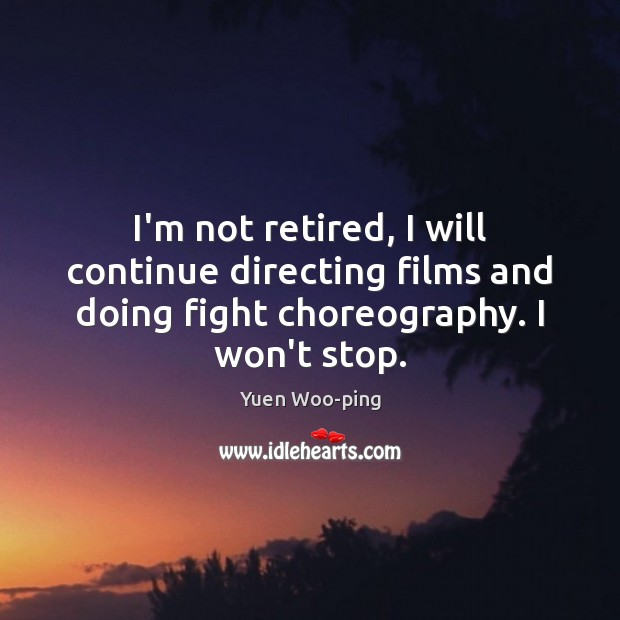 I'm not retired, I will continue directing films and doing fight choreography. Image