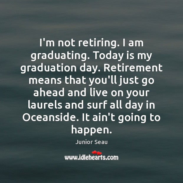 I'm not retiring. I am graduating. Today is my graduation day. Retirement Retirement Quotes Image