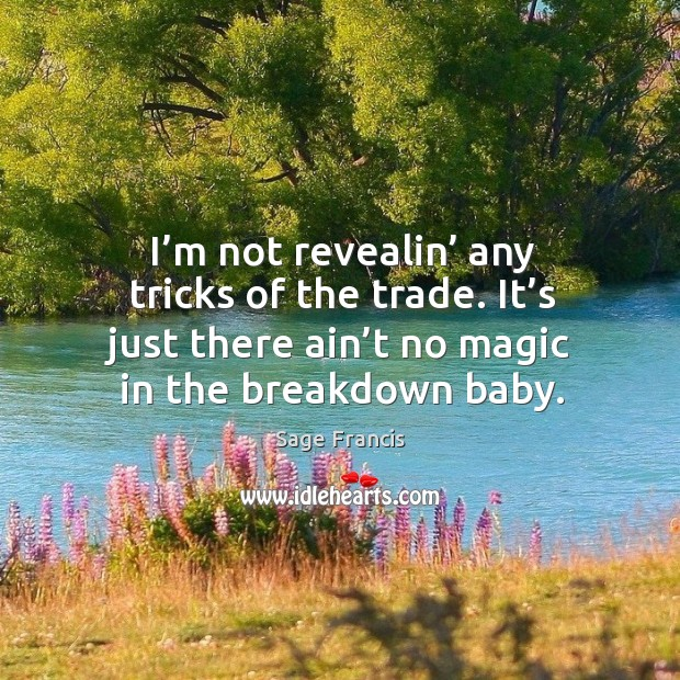 I'm not revealin' any tricks of the trade. It's just there ain't no magic in the breakdown baby. Image