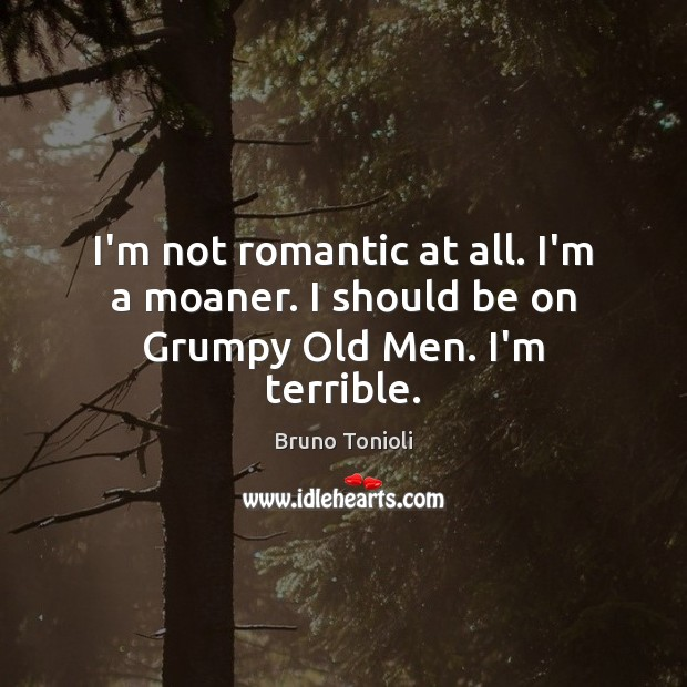 Image, I'm not romantic at all. I'm a moaner. I should be on Grumpy Old Men. I'm terrible.